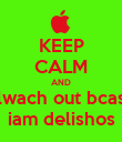 KEEP CALM AND lwach out bcas iam delishos - Personalised Poster large