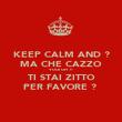 KEEP CALM AND ? MA CHE CAZZO VUOI OH ?! TI STAI ZITTO PER FAVORE ?  - Personalised Poster large
