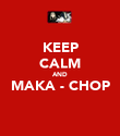 KEEP CALM AND MAKA - CHOP  - Personalised Poster large
