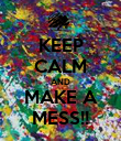KEEP CALM AND MAKE A MESS!! - Personalised Poster large