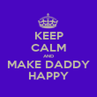 KEEP CALM AND MAKE DADDY HAPPY - Personalised Poster large