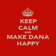 KEEP CALM AND MAKE DANA HAPPY - Personalised Poster large