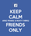 KEEP CALM AND MAKE EVERYTHING FRIENDS ONLY - Personalised Poster large