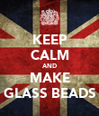 KEEP CALM AND MAKE GLASS BEADS - Personalised Poster large