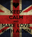KEEP CALM AND MAKE LOVE WITH AIDEN - Personalised Poster large