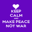 KEEP CALM AND MAKE PEACE NOT WAR - Personalised Poster large