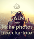 KEEP CALM AND Make photos Like charlote  - Personalised Poster large