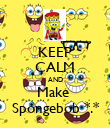 KEEP CALM AND Make  Spongebob *.* - Personalised Poster large