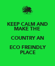 KEEP CALM AND MAKE THE  COUNTRY AN ECO FREINDLY PLACE - Personalised Poster large