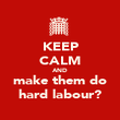 KEEP CALM AND make them do hard labour? - Personalised Poster large