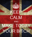 KEEP CALM AND MAKE TODAY YOUR BITCH - Personalised Poster large