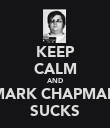 KEEP CALM AND MARK CHAPMAN SUCKS - Personalised Poster large