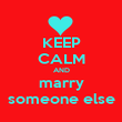 KEEP CALM AND marry someone else - Personalised Poster large