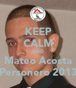 KEEP CALM AND Mateo Acosta Personero 2013 - Personalised Poster small
