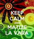 KEEP CALM AND MATIZE LA VARA - Personalised Poster large