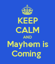KEEP CALM AND Mayhem is Coming  - Personalised Poster large