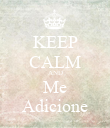 KEEP CALM AND Me Adicione - Personalised Poster large