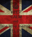 KEEP CALM AND me ame menos FELIPE - Personalised Poster large