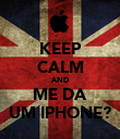 KEEP CALM AND ME DA UM IPHONE? - Personalised Poster large