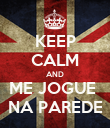 KEEP CALM AND ME JOGUE  NA PAREDE - Personalised Poster large