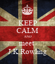 KEEP CALM AND meet  J.K.Rowling - Personalised Poster large