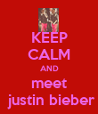 KEEP CALM AND meet  justin bieber - Personalised Poster large