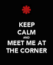 KEEP CALM AND MEET ME AT THE CORNER - Personalised Poster large