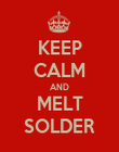 KEEP CALM AND MELT SOLDER - Personalised Poster small