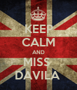 KEEP CALM AND MISS  DAVILA  - Personalised Poster large