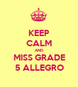 KEEP CALM AND MISS GRADE 5 ALLEGRO - Personalised Poster large