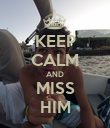 KEEP CALM AND MISS HIM - Personalised Poster large