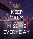 KEEP CALM AND MISS ME EVERYDAY - Personalised Poster large