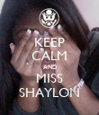 KEEP CALM AND MISS SHAYLON - Personalised Poster small