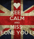 KEEP CALM AND MISS  SOMEONE YOU LOVE  - Personalised Poster large