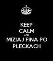 KEEP CALM AND MIZIAJ FINA PO PLECKACH - Personalised Poster large