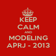 KEEP CALM AND MODELING APRJ - 2013 - Personalised Poster large