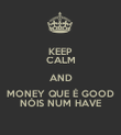 KEEP CALM AND MONEY QUE É GOOD NÓIS NUM HAVE - Personalised Poster large