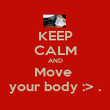 KEEP CALM AND Move  your body :> . - Personalised Poster large