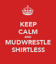 KEEP CALM AND MUDWRESTLE SHIRTLESS - Personalised Poster large
