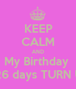 KEEP CALM AND My Birthday  In 26 days TURN UP ! - Personalised Poster large