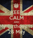 KEEP CALM AND My Birthday Is  26 May - Personalised Poster large