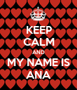 KEEP CALM AND MY NAME IS ANA - Personalised Poster large