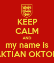 KEEP CALM AND my name is SAKTIAN OKTORA - Personalised Poster large