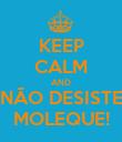 KEEP CALM AND NÃO DESISTE MOLEQUE! - Personalised Poster large