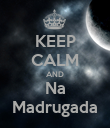 KEEP CALM AND Na Madrugada - Personalised Poster large