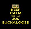 KEEP CALM AND NAH JUS BUCKALOOSE - Personalised Poster small