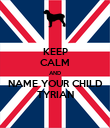 KEEP CALM AND NAME YOUR CHILD TYRIAN - Personalised Poster large