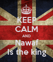 KEEP CALM AND Nawaf Is the king - Personalised Poster large