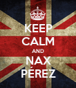 KEEP CALM AND NAX PÉREZ - Personalised Poster large