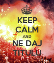 KEEP CALM AND NE DAJ TITULU - Personalised Poster large